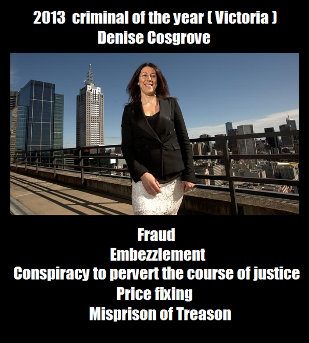 Denice Cosgrove criminal of the year 2013 (Victoria). Fraud, Embezzlement, Cospriracy to pervert the course of justice, Price fixing, Misprison of Treason.