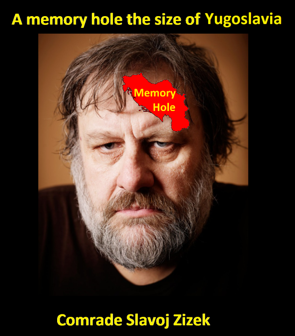 Slavoj Zizek has a memory hole the size of Yugoslavia.